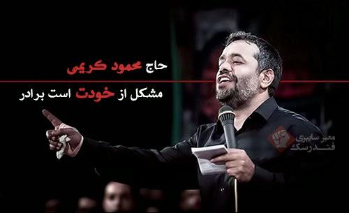حاج محمود کریمی مشکل از خودت است برادر